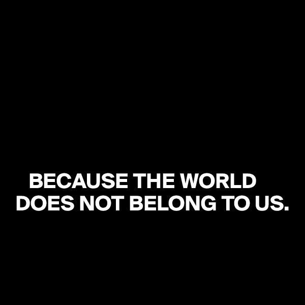 BECAUSE THE WORLD DOES NOT BELONG TO US.