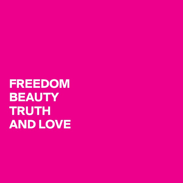 FREEDOM BEAUTY TRUTH AND LOVE