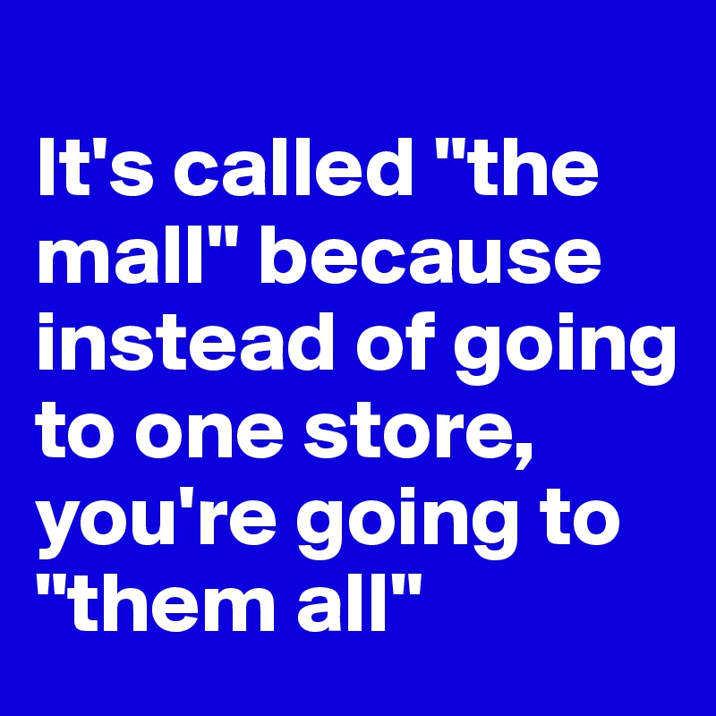 "It's called ""the mall"" because instead of going to one store, you're going to ""them all"""