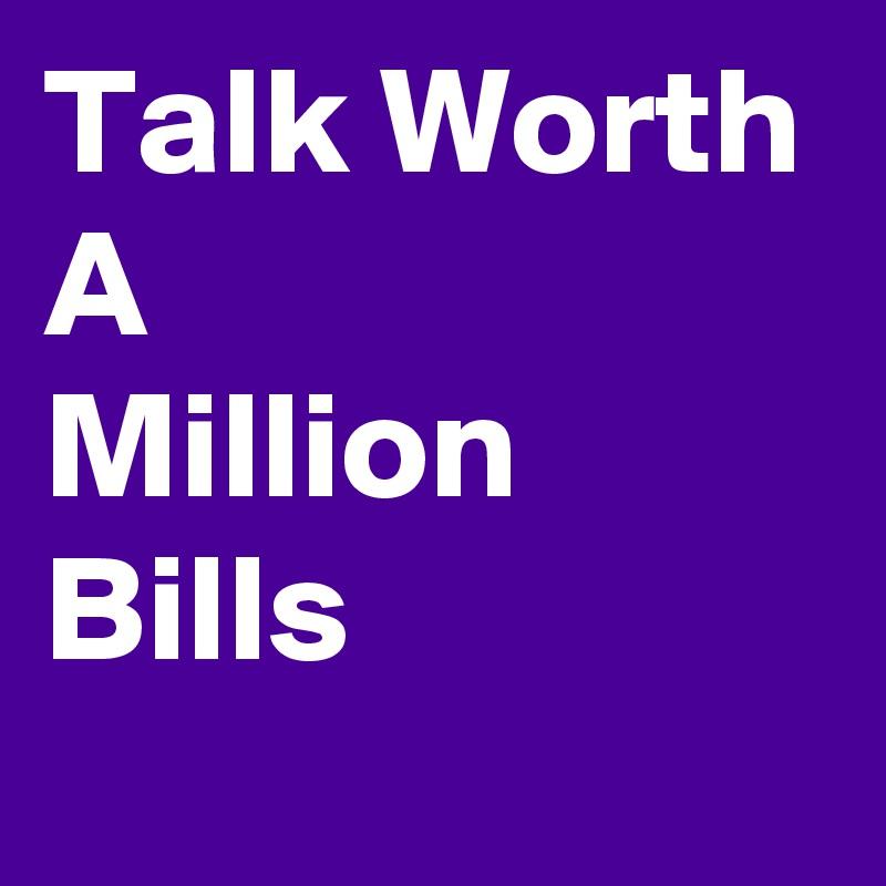 Talk Worth A Million Bills