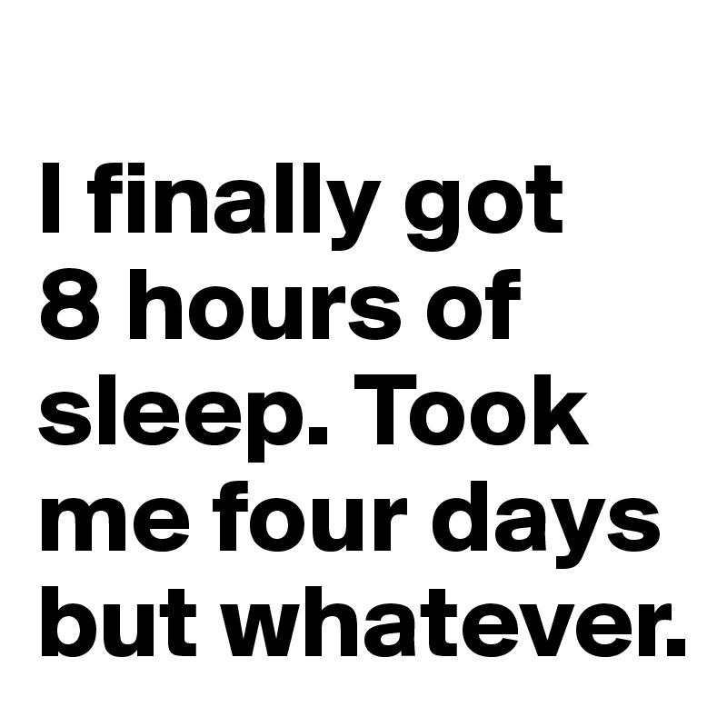 I Finally Got 8 Hours Of Sleep Took Me Four Days But W Ver