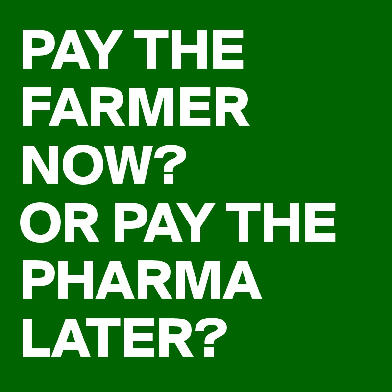 PAY THE FARMER NOW? OR PAY THE PHARMA LATER?