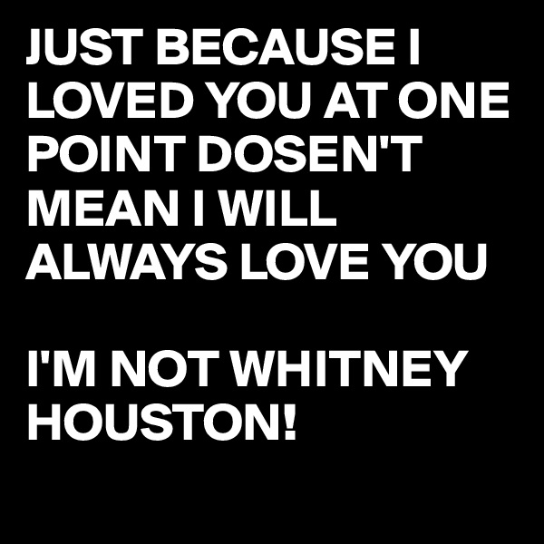 JUST BECAUSE I LOVED YOU AT ONE POINT DOSEN'T MEAN I WILL ALWAYS LOVE YOU   I'M NOT WHITNEY HOUSTON!