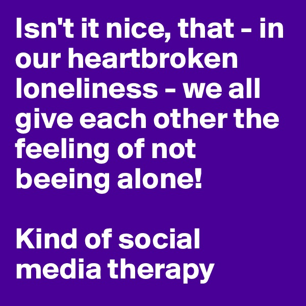 Isn't it nice, that - in our heartbroken loneliness - we all give each other the feeling of not beeing alone!   Kind of social media therapy