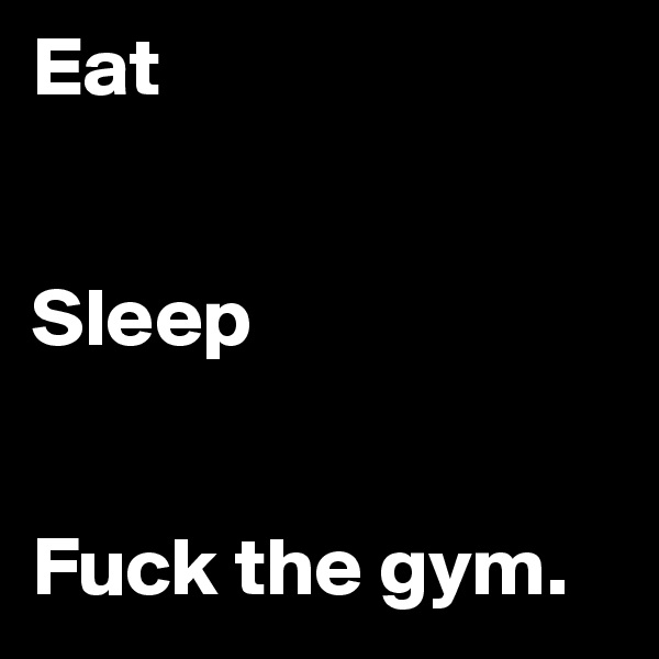 Eat   Sleep   Fuck the gym.