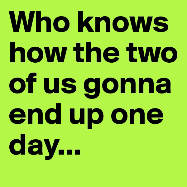Who knows how the two of us gonna end up one day...
