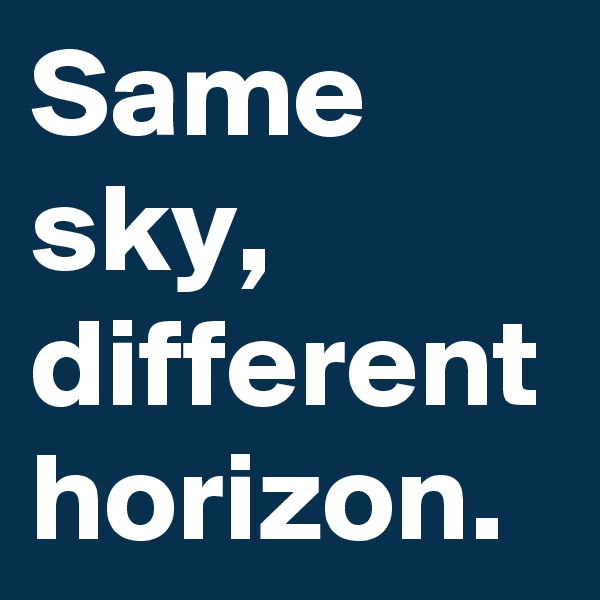 Same sky, different horizon.