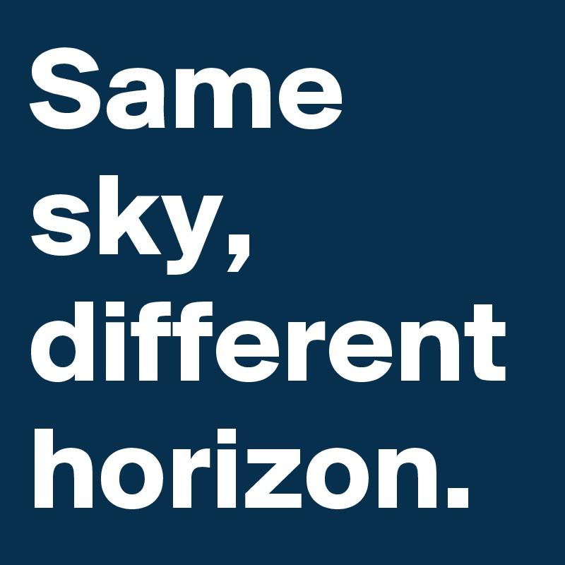 Same sky, different horizon.