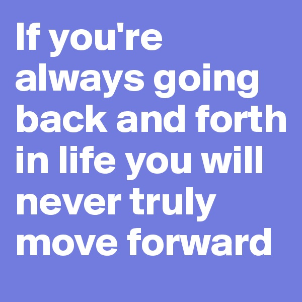 If you're always going back and forth in life you will never truly move forward