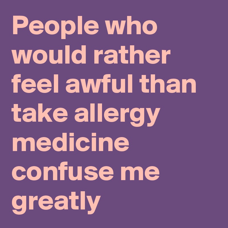 People who would rather feel awful than take allergy medicine confuse me greatly