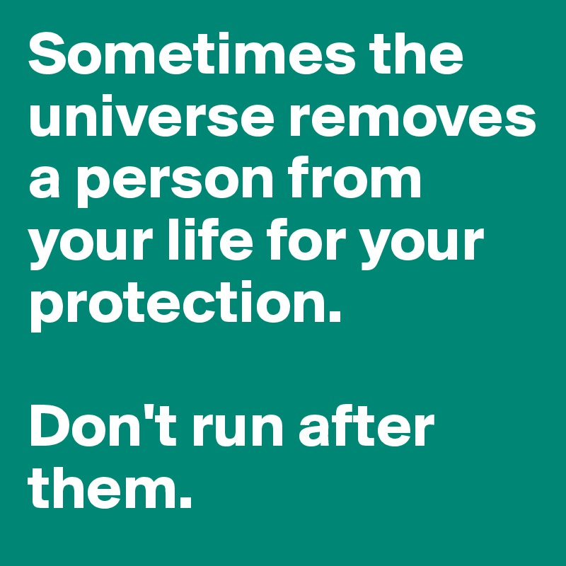 Sometimes the universe removes a person from your life for your protection.   Don't run after them.