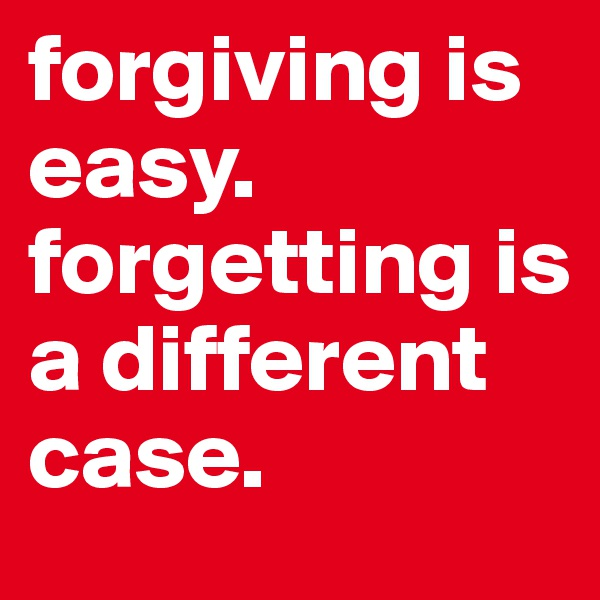 forgiving is easy. forgetting is a different case.