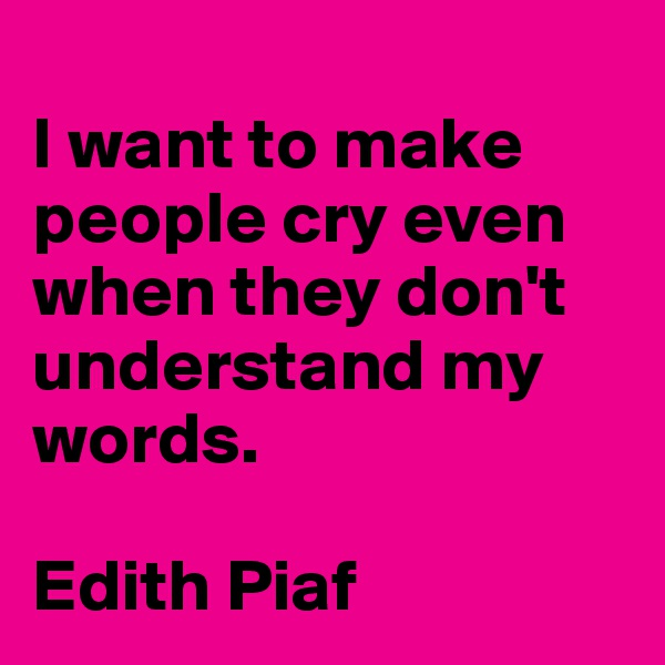 I want to make people cry even when they don't understand my words.  Edith Piaf
