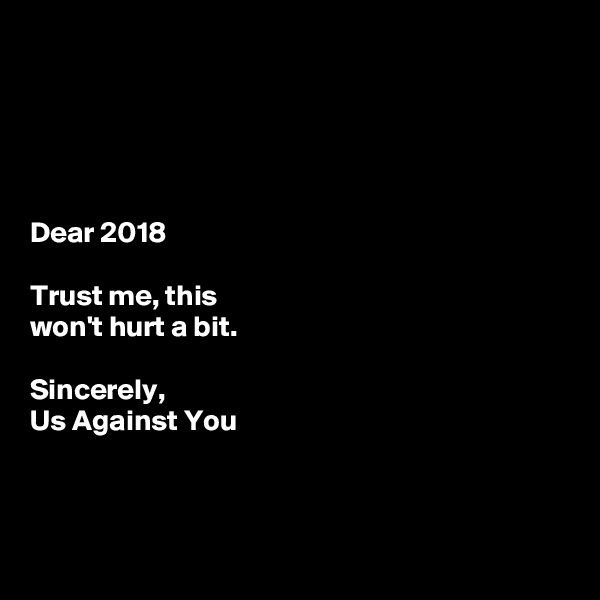 Dear 2018  Trust me, this  won't hurt a bit.   Sincerely, Us Against You