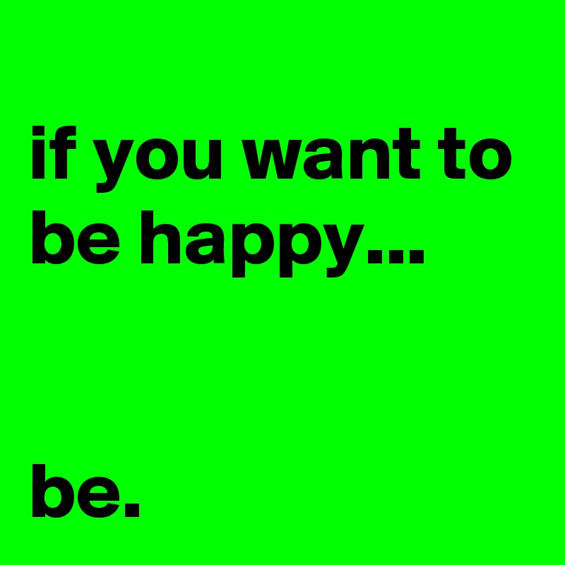 if you want to be happy...   be.