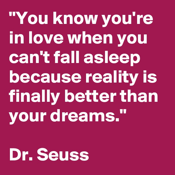 """""""You know you're in love when you can't fall asleep because reality is finally better than your dreams.""""  Dr. Seuss"""