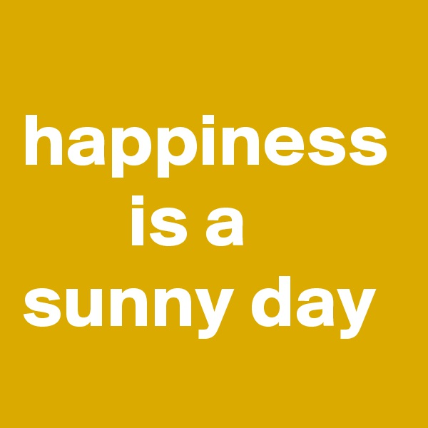 happiness        is a  sunny day