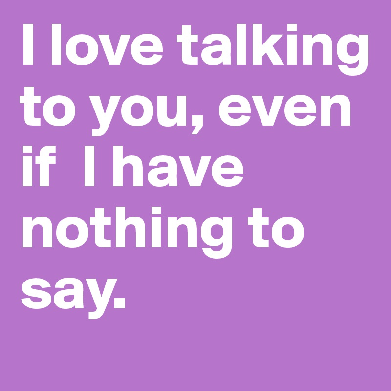 I love talking to you, even                 if  I have nothing to say.