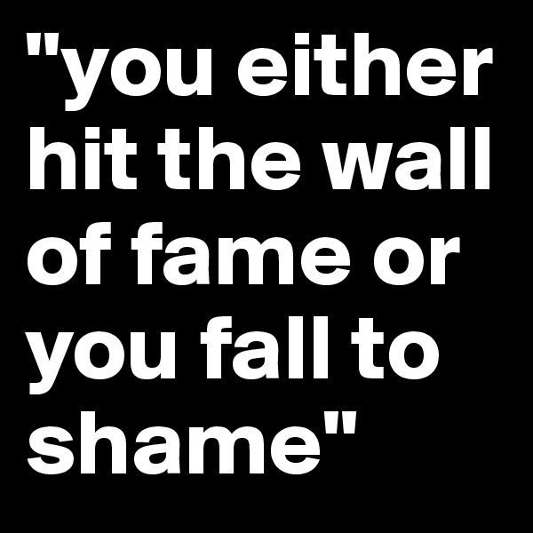 """""""you either hit the wall of fame or you fall to shame"""""""
