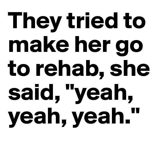 """They tried to make her go to rehab, she said, """"yeah, yeah, yeah."""""""