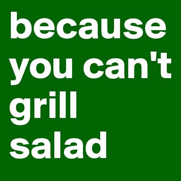 because you can't grill salad