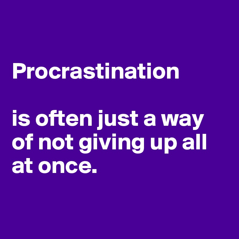 Procrastination   is often just a way of not giving up all at once.
