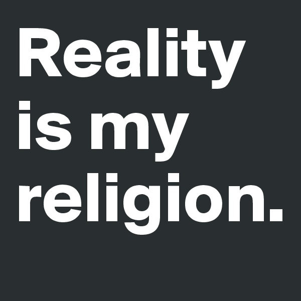 Reality is my religion.