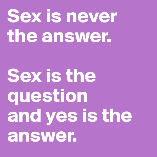 Sex is never the answer.  Sex is the question and yes is the answer.