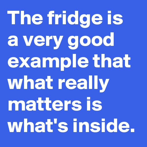 The fridge is a very good example that what really matters is what's inside.