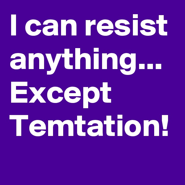 I can resist anything... Except Temtation!