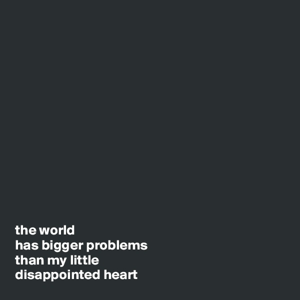 the world has bigger problems than my little disappointed heart