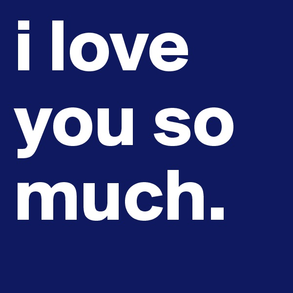 i love you so much.