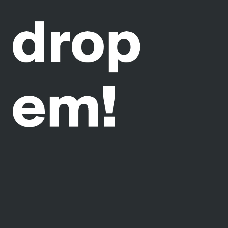 drop em!