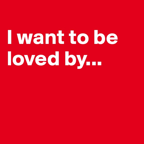 I want to be loved by...