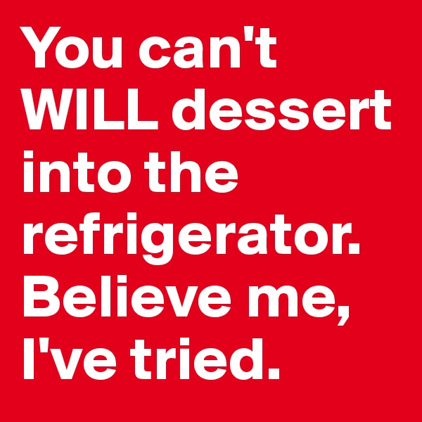 You can't WILL dessert into the refrigerator. Believe me, I've tried.
