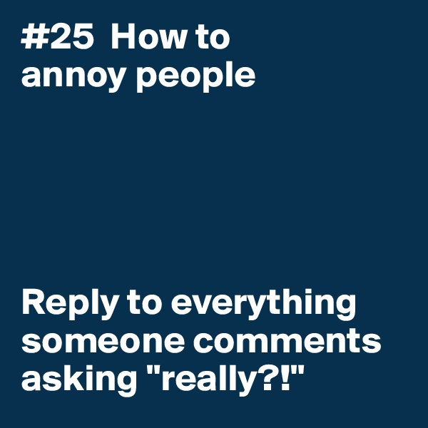 "#25  How to annoy people      Reply to everything someone comments asking ""really?!"""