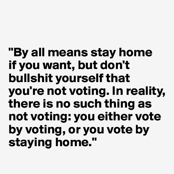 """By all means stay home  if you want, but don't bullshit yourself that you're not voting. In reality, there is no such thing as not voting: you either vote by voting, or you vote by staying home."""