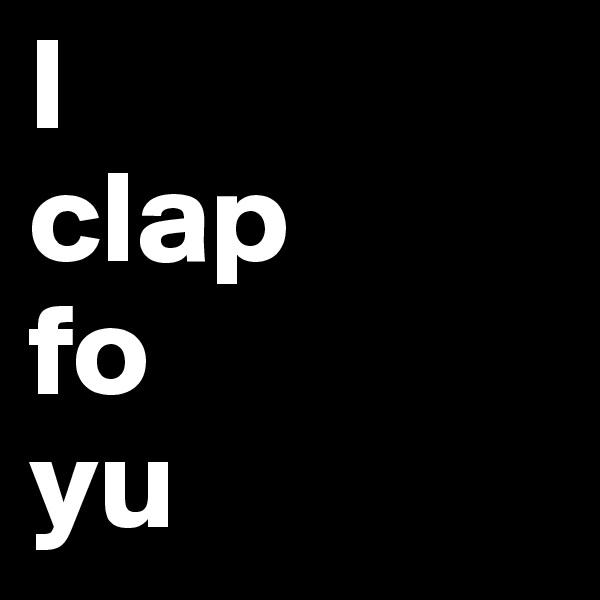 I  clap  fo  yu