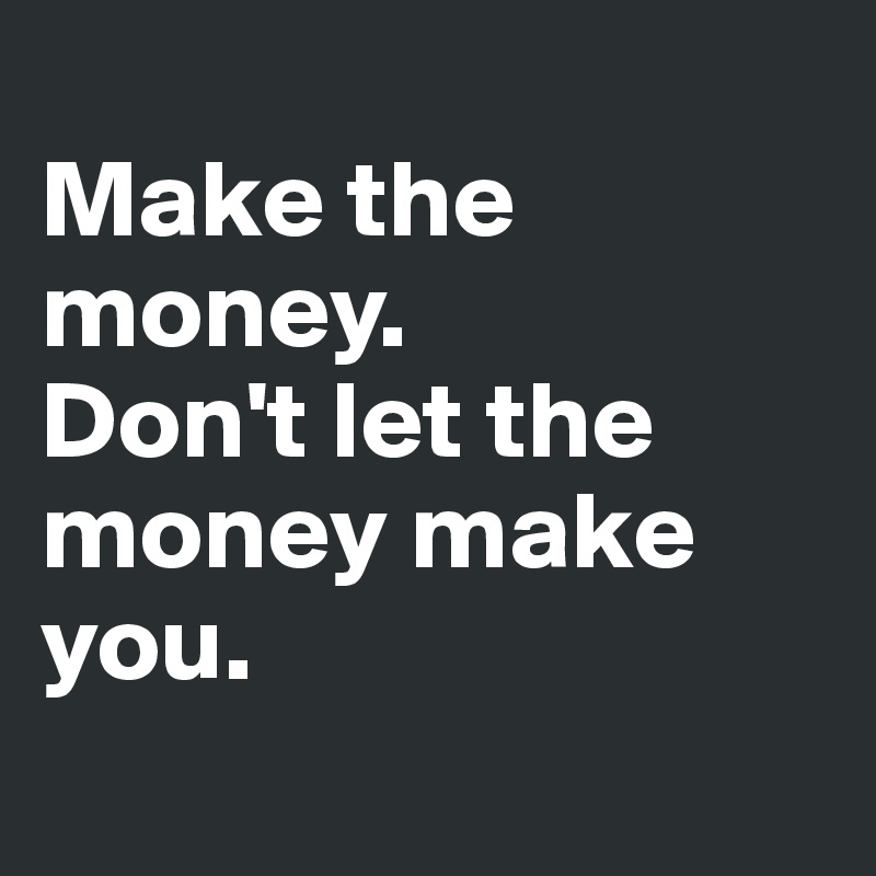 Make the money.  Don't let the money make you.