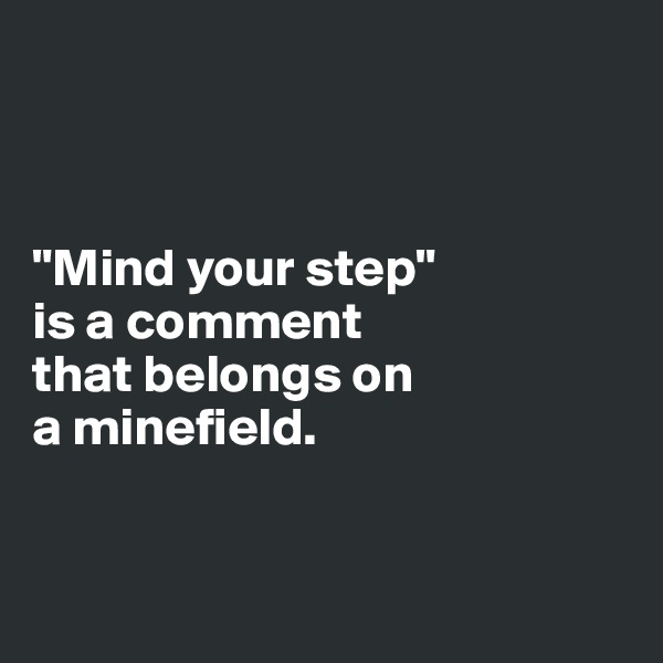 """""""Mind your step""""  is a comment  that belongs on a minefield."""