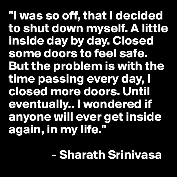 """""""I was so off, that I decided to shut down myself. A little inside day by day. Closed some doors to feel safe. But the problem is with the time passing every day, I closed more doors. Until eventually.. I wondered if anyone will ever get inside again, in my life.""""                   - Sharath Srinivasa"""