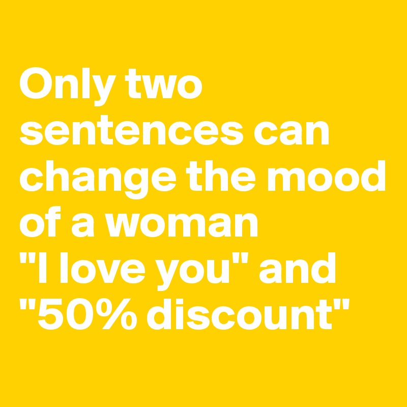 """Only two sentences can change the mood of a woman  """"I love you"""" and """"50% discount"""""""