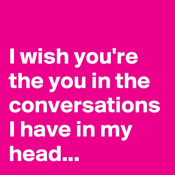 I wish you're the you in the conversations I have in my head...