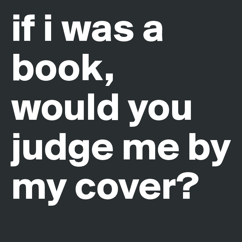 if i was a book, would you judge me by my cover?