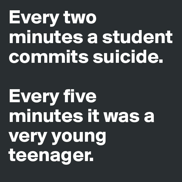 Every two minutes a student commits suicide.  Every five minutes it was a very young teenager.
