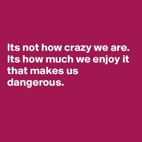 Its not how crazy we are. Its how much we enjoy it that makes us dangerous.
