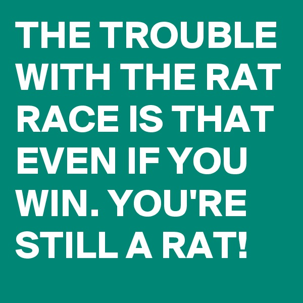THE TROUBLE WITH THE RAT RACE IS THAT EVEN IF YOU WIN. YOU'RE STILL A RAT!
