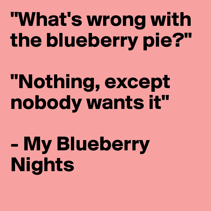"""What's wrong with the blueberry pie?""  ""Nothing, except nobody wants it""   - My Blueberry Nights"