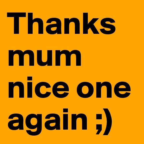 Thanks mum nice one again ;)
