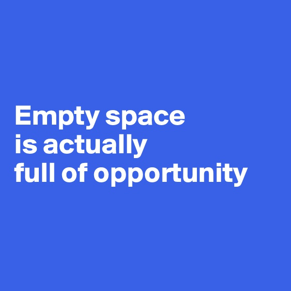 Empty space  is actually  full of opportunity